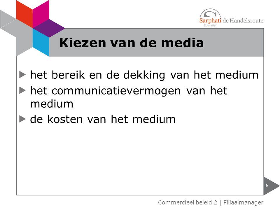 het bereik en de dekking van het medium het communicatievermogen van het medium de kosten van het medium 6 Commercieel beleid 2 | Filiaalmanager Kiezen van de media