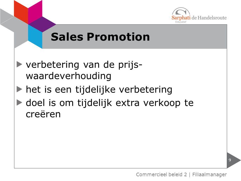 verbetering van de prijs- waardeverhouding het is een tijdelijke verbetering doel is om tijdelijk extra verkoop te creëren 9 Commercieel beleid 2 | Filiaalmanager Sales Promotion