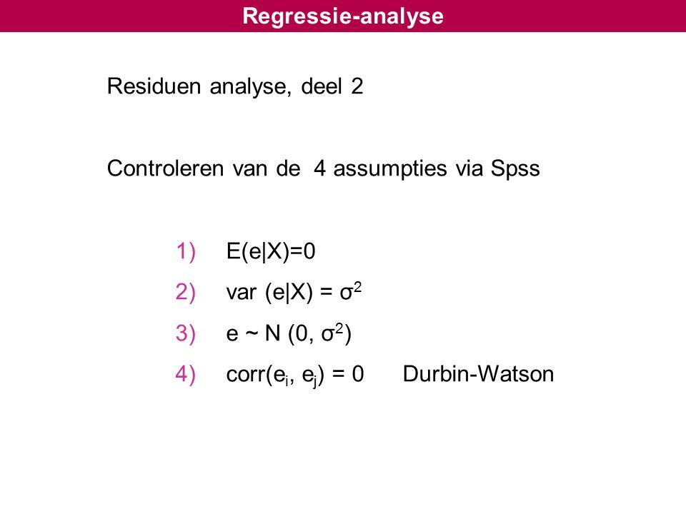 Regressie-analyse Residuen analyse, deel 2 Controleren van de 4 assumpties via Spss 1) E(e|X)=0 2) var (e|X) = σ 2 3) e ~ N (0, σ 2 ) 4) corr(e i, e j ) = 0 Durbin-Watson