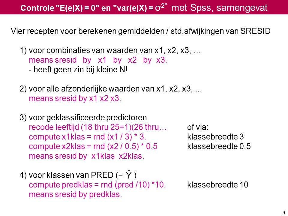 Controle E(e|X) = 0 en var(e|X) = σ 2 met Spss, samengevat Vier recepten voor berekenen gemiddelden / std.afwijkingen van SRESID 1) voor combinaties van waarden van x1, x2, x3, … means sresid by x1 by x2 by x3.