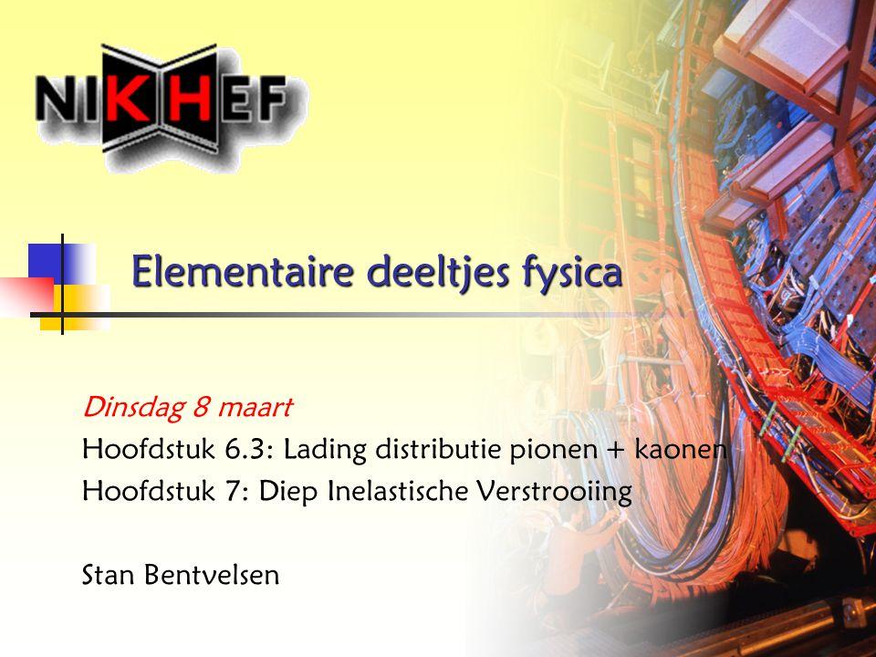 Elementaire deeltjes fysica Dinsdag 8 maart Hoofdstuk 6.3: Lading distributie pionen + kaonen Hoofdstuk 7: Diep Inelastische Verstrooiing Stan Bentvel