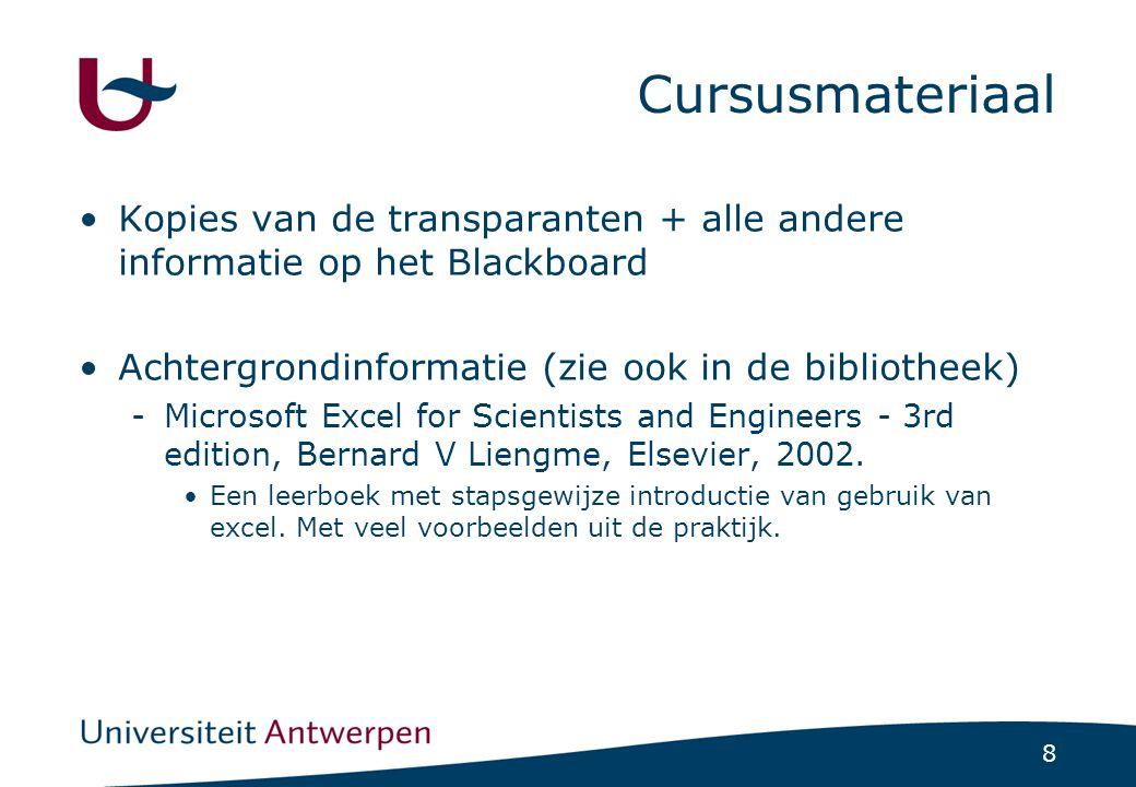 8 Cursusmateriaal Kopies van de transparanten + alle andere informatie op het Blackboard Achtergrondinformatie (zie ook in de bibliotheek) -Microsoft Excel for Scientists and Engineers - 3rd edition, Bernard V Liengme, Elsevier, 2002.