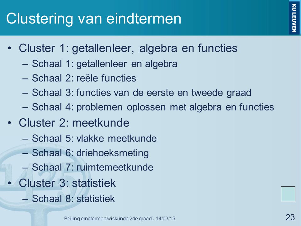 Clustering van eindtermen Cluster 1: getallenleer, algebra en functies –Schaal 1: getallenleer en algebra –Schaal 2: reële functies –Schaal 3: functies van de eerste en tweede graad –Schaal 4: problemen oplossen met algebra en functies Cluster 2: meetkunde –Schaal 5: vlakke meetkunde –Schaal 6: driehoeksmeting –Schaal 7: ruimtemeetkunde Cluster 3: statistiek –Schaal 8: statistiek 23 Peiling eindtermen wiskunde 2de graad - 14/03/15
