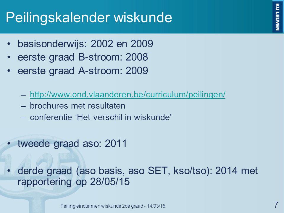 Peilingskalender wiskunde basisonderwijs: 2002 en 2009 eerste graad B-stroom: 2008 eerste graad A-stroom: 2009 –http://www.ond.vlaanderen.be/curriculum/peilingen/http://www.ond.vlaanderen.be/curriculum/peilingen/ –brochures met resultaten –conferentie 'Het verschil in wiskunde' tweede graad aso: 2011 derde graad (aso basis, aso SET, kso/tso): 2014 met rapportering op 28/05/15 7 Peiling eindtermen wiskunde 2de graad - 14/03/15