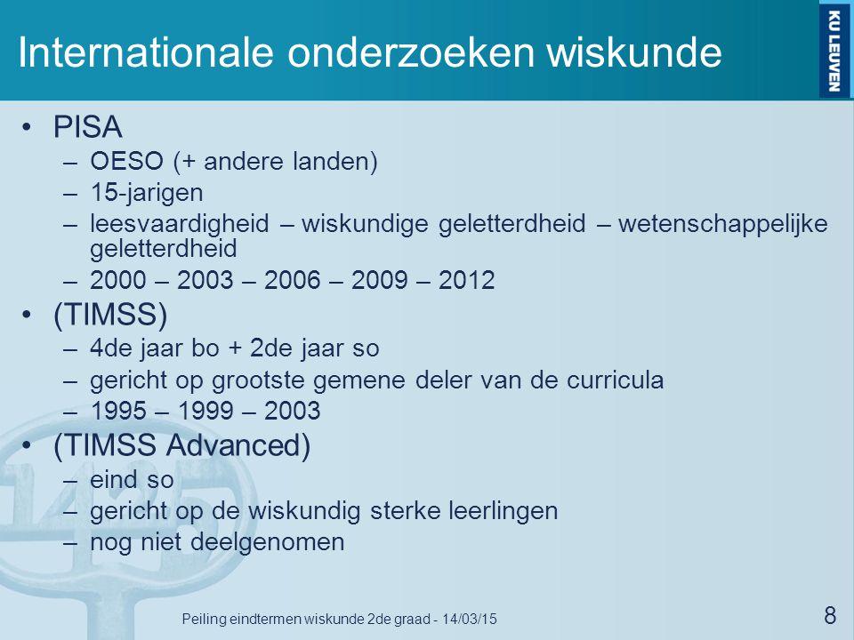 Internationale onderzoeken wiskunde PISA –OESO (+ andere landen) –15-jarigen –leesvaardigheid – wiskundige geletterdheid – wetenschappelijke geletterdheid –2000 – 2003 – 2006 – 2009 – 2012 (TIMSS) –4de jaar bo + 2de jaar so –gericht op grootste gemene deler van de curricula –1995 – 1999 – 2003 (TIMSS Advanced) –eind so –gericht op de wiskundig sterke leerlingen –nog niet deelgenomen 8 Peiling eindtermen wiskunde 2de graad - 14/03/15