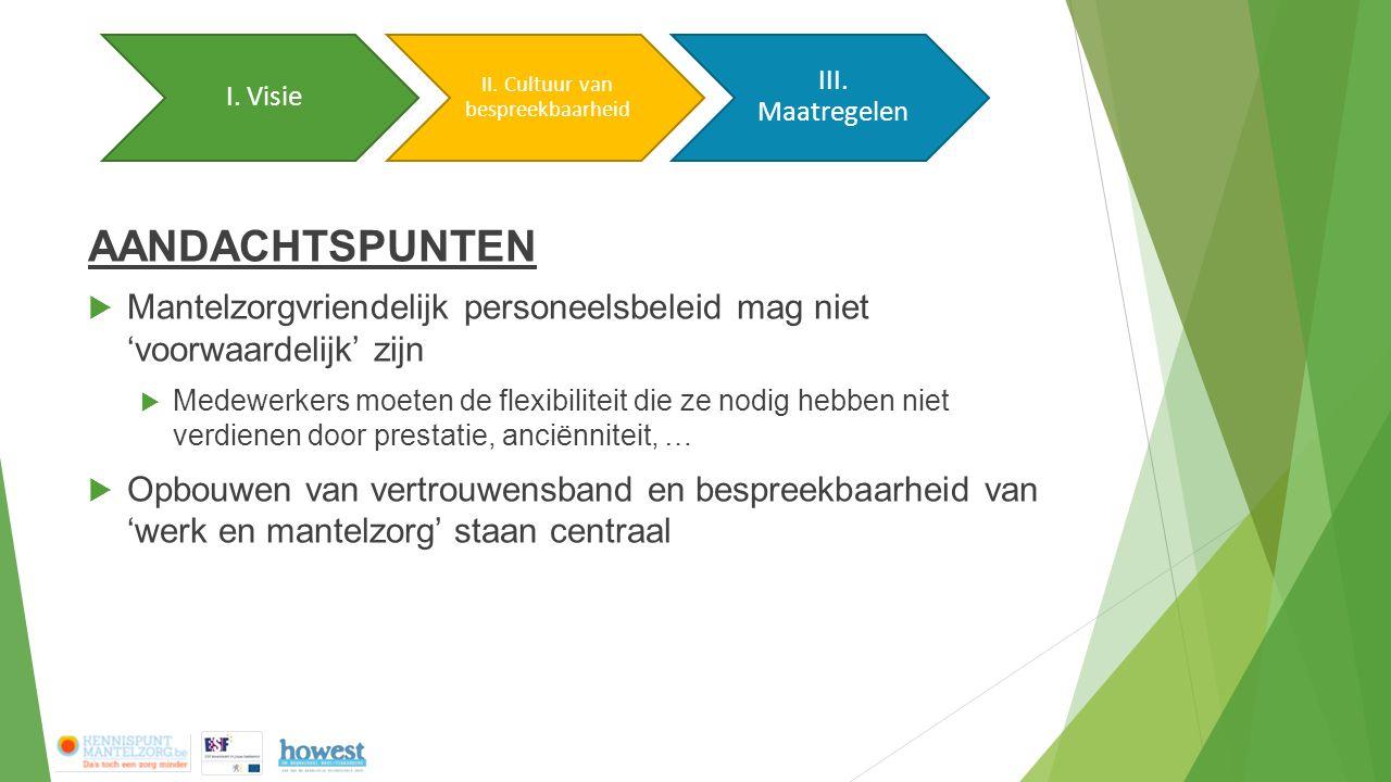 AANDACHTSPUNTEN  Mantelzorgvriendelijk personeelsbeleid mag niet 'voorwaardelijk' zijn  Medewerkers moeten de flexibiliteit die ze nodig hebben niet verdienen door prestatie, anciënniteit, …  Opbouwen van vertrouwensband en bespreekbaarheid van 'werk en mantelzorg' staan centraal Update traject Voorstel conceptualisatie Bespreking Cultuur van bespreekbaarheid Maatregelen Visie I.