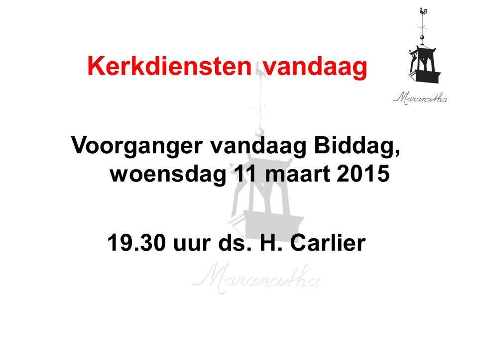 Voorganger vandaag Biddag, woensdag 11 maart 2015 19.30 uur ds. H. Carlier Kerkdiensten vandaag