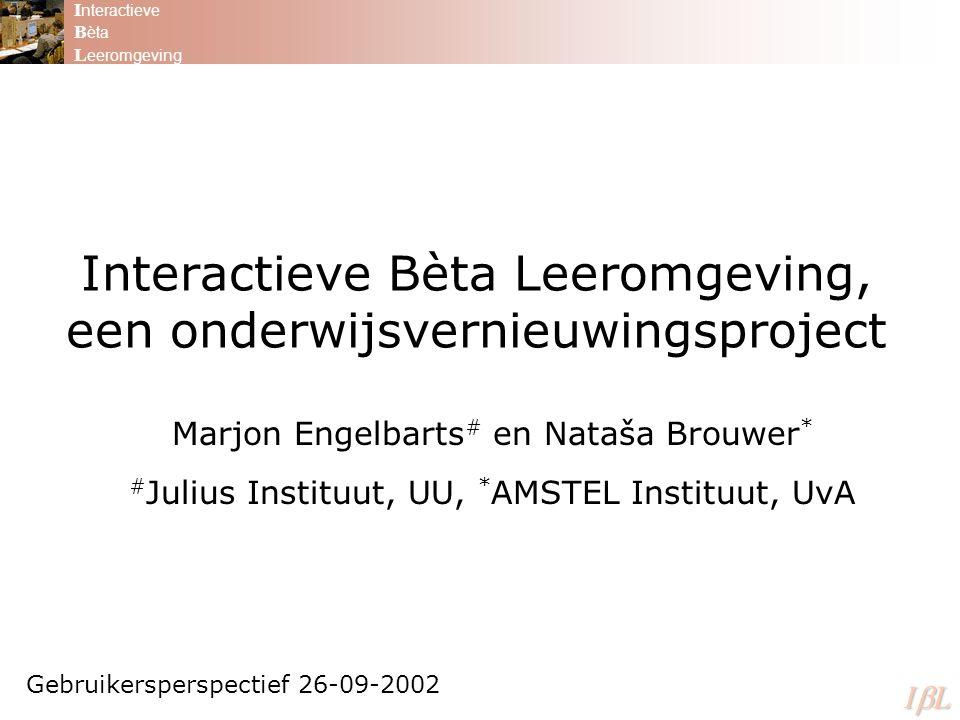 Interactieve Bèta Leeromgeving, een onderwijsvernieuwingsproject Marjon Engelbarts # en Nataša Brouwer * # Julius Instituut, UU, * AMSTEL Instituut, UvA Gebruikersperspectief 26-09-2002 I nteractieve B èta L eeromgeving ILILILIL