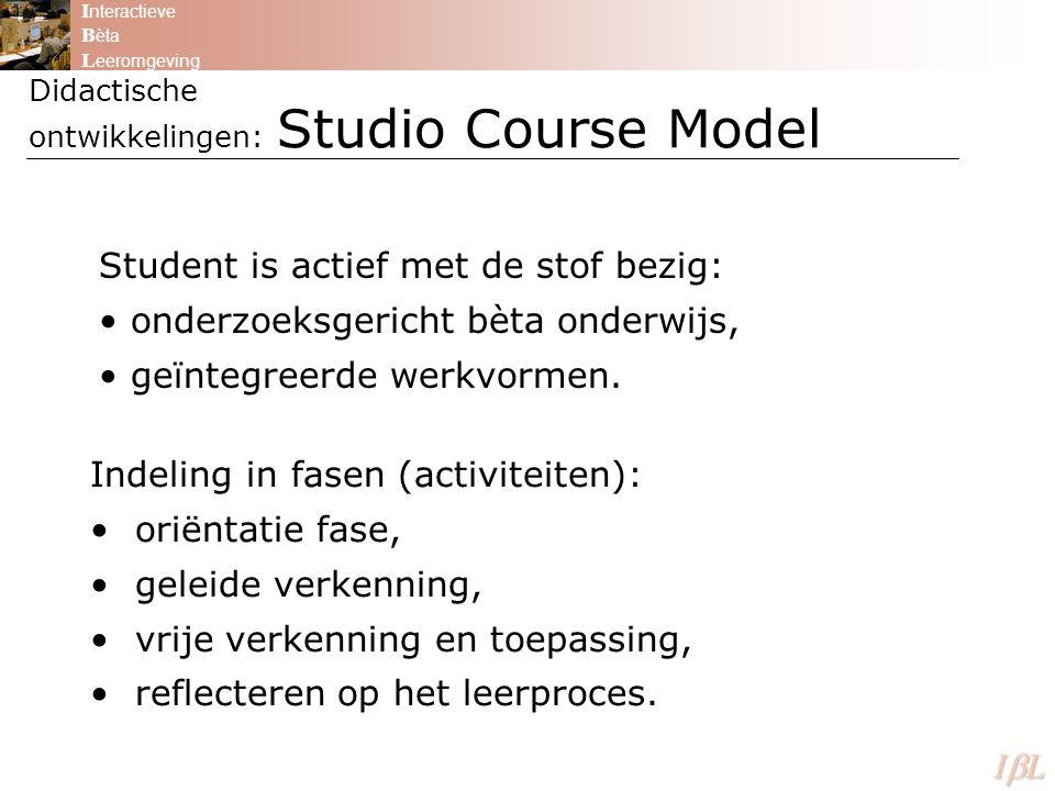 Didactische ontwikkelingen: Studio Course Model I nteractieve B èta L eeromgeving ILILILIL Student is actief met de stof bezig: onderzoeksgericht bèta onderwijs, geïntegreerde werkvormen.