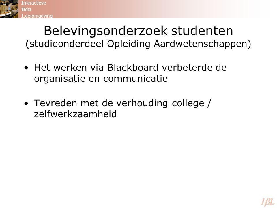 Belevingsonderzoek studenten (studieonderdeel Opleiding Aardwetenschappen) Het werken via Blackboard verbeterde de organisatie en communicatie Tevreden met de verhouding college / zelfwerkzaamheid I nteractieve B èta L eeromgeving ILILILIL