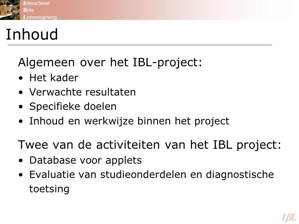 I nteractieve B èta L eeromgeving ILILILIL Algemeen over het IBL-project: Het kader Verwachte resultaten Specifieke doelen Inhoud en werkwijze binnen het project Twee van de activiteiten van het IBL project: Database voor applets Evaluatie van studieonderdelen en diagnostische toetsing Inhoud