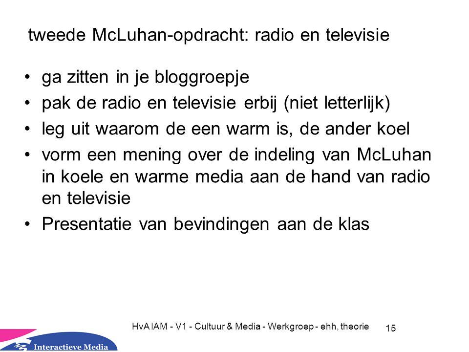 15 HvA IAM - V1 - Cultuur & Media - Werkgroep - ehh, theorie tweede McLuhan-opdracht: radio en televisie ga zitten in je bloggroepje pak de radio en televisie erbij (niet letterlijk) leg uit waarom de een warm is, de ander koel vorm een mening over de indeling van McLuhan in koele en warme media aan de hand van radio en televisie Presentatie van bevindingen aan de klas