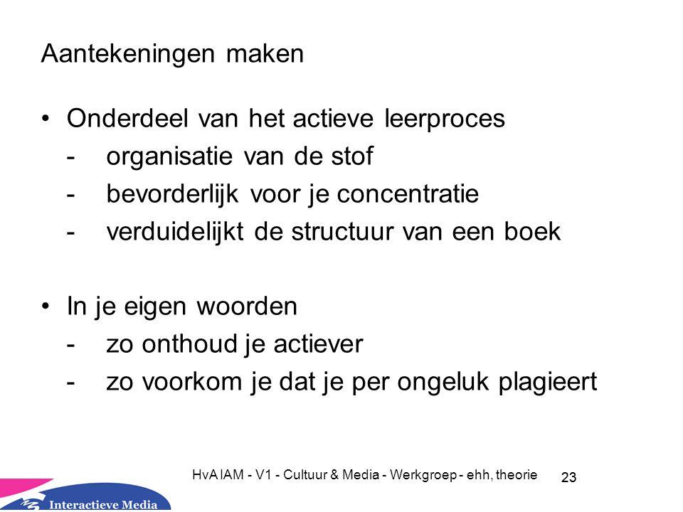 23 HvA IAM - V1 - Cultuur & Media - Werkgroep - ehh, theorie Aantekeningen maken Onderdeel van het actieve leerproces -organisatie van de stof - bevorderlijk voor je concentratie -verduidelijkt de structuur van een boek In je eigen woorden -zo onthoud je actiever - zo voorkom je dat je per ongeluk plagieert 23