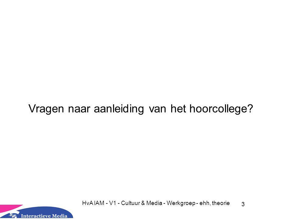3 HvA IAM - V1 - Cultuur & Media - Werkgroep - ehh, theorie Vragen naar aanleiding van het hoorcollege?