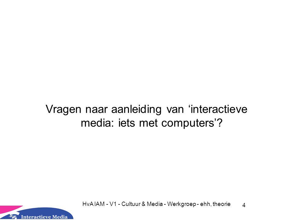 4 HvA IAM - V1 - Cultuur & Media - Werkgroep - ehh, theorie Vragen naar aanleiding van 'interactieve media: iets met computers'?