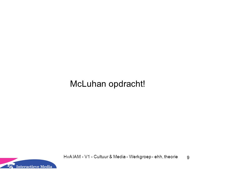9 HvA IAM - V1 - Cultuur & Media - Werkgroep - ehh, theorie McLuhan opdracht!