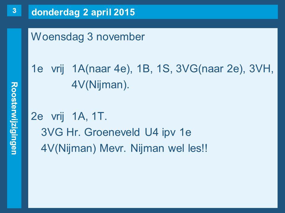 donderdag 2 april 2015 Roosterwijzigingen Woensdag 3 november 1evrij1A(naar 4e), 1B, 1S, 3VG(naar 2e), 3VH, 4V(Nijman).