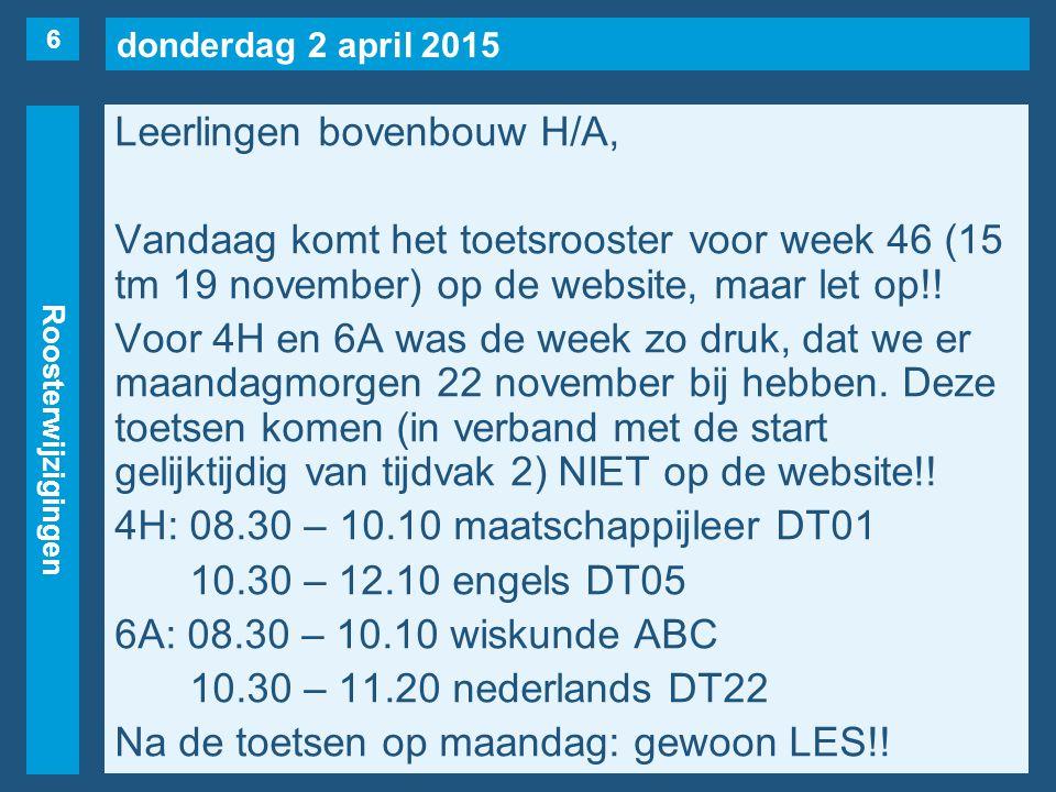 donderdag 2 april 2015 Roosterwijzigingen Leerlingen bovenbouw H/A, Vandaag komt het toetsrooster voor week 46 (15 tm 19 november) op de website, maar let op!.