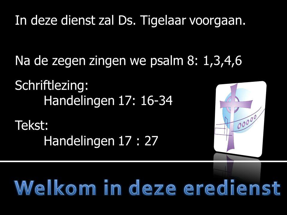 In deze dienst zal Ds. Tigelaar voorgaan. Na de zegen zingen we Na de zegen zingen we psalm 8: 1,3,4,6 Schriftlezing: Handelingen 17: 16-34 Tekst: Han