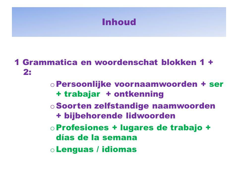 Inhoud 1 Grammatica en woordenschat blokken 1 + 2: o Persoonlijke voornaamwoorden + ser + trabajar + ontkenning o Soorten zelfstandige naamwoorden + b
