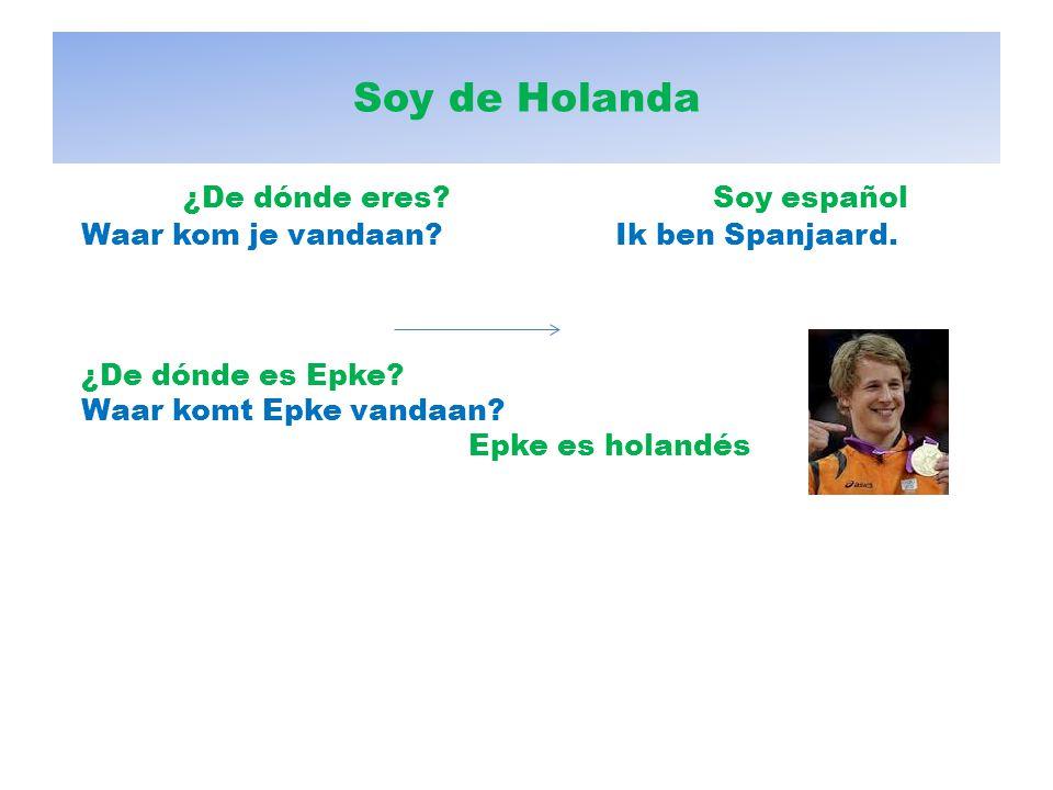 Soy de Holanda ¿De dónde eres?Soy español Waar kom je vandaan? Ik ben Spanjaard. ¿De dónde es Epke? Waar komt Epke vandaan? Epke es holandés