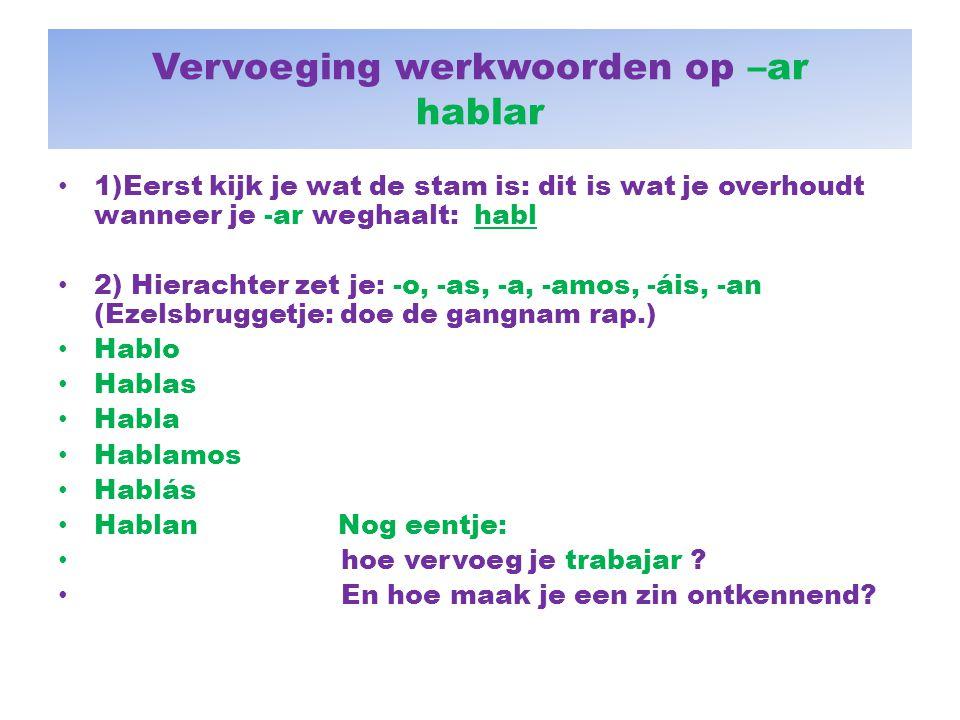 Vervoeging werkwoorden op –ar hablar 1)Eerst kijk je wat de stam is: dit is wat je overhoudt wanneer je -ar weghaalt: habl 2) Hierachter zet je: -o, -