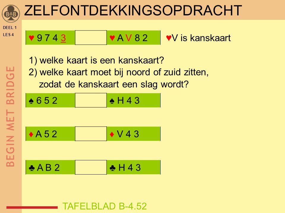 DEEL 1 LES 4 ♥ 9 7 4 3♥ A V 8 2 ♠ 6 5 2♠ H 4 3 ♦ A 5 2♦ V 4 3 ♥V is kanskaart ♣ A B 2♣ H 4 3 1) welke kaart is een kanskaart? 2) welke kaart moet bij