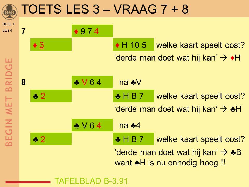 DEEL 1 LES 4 ♦ 3 7 8 ♦ 9 7 4 ♦ H 10 5 'derde man doet wat hij kan'  ♦H ♣ 2 ♣ V 6 4 ♣ H B 7 ♣ 2♣ H B 7 ♣ V 6 4 welke kaart speelt oost? TAFELBLAD B-3.