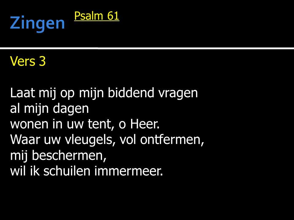 Vers 3 Laat mij op mijn biddend vragen al mijn dagen wonen in uw tent, o Heer. Waar uw vleugels, vol ontfermen, mij beschermen, wil ik schuilen immerm