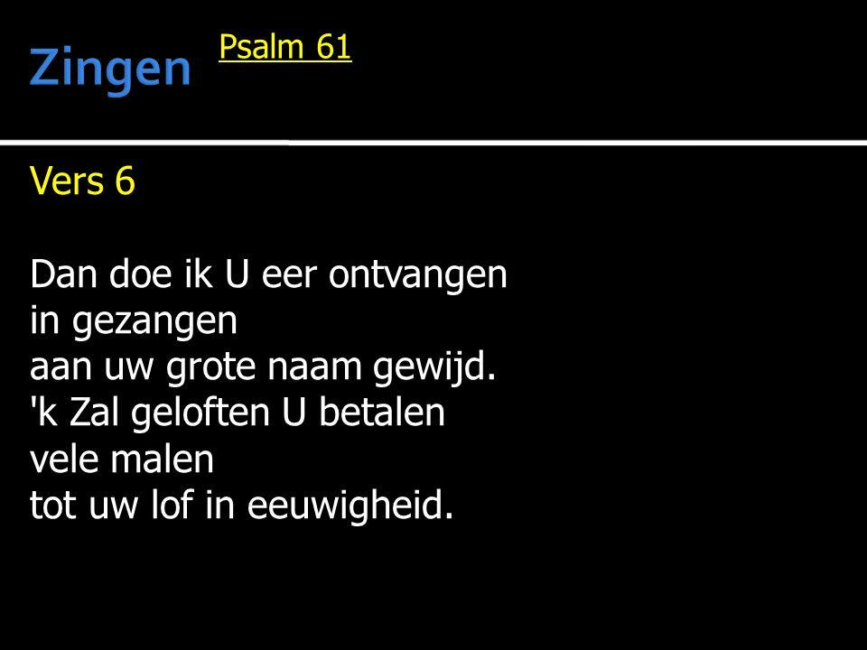 Vers 6 Dan doe ik U eer ontvangen in gezangen aan uw grote naam gewijd. 'k Zal geloften U betalen vele malen tot uw lof in eeuwigheid. Psalm 61