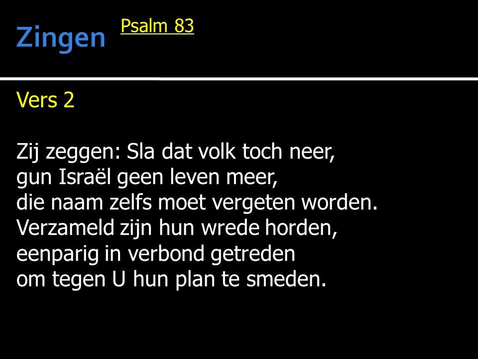 Vers 2 Zij zeggen: Sla dat volk toch neer, gun Israël geen leven meer, die naam zelfs moet vergeten worden. Verzameld zijn hun wrede horden, eenparig