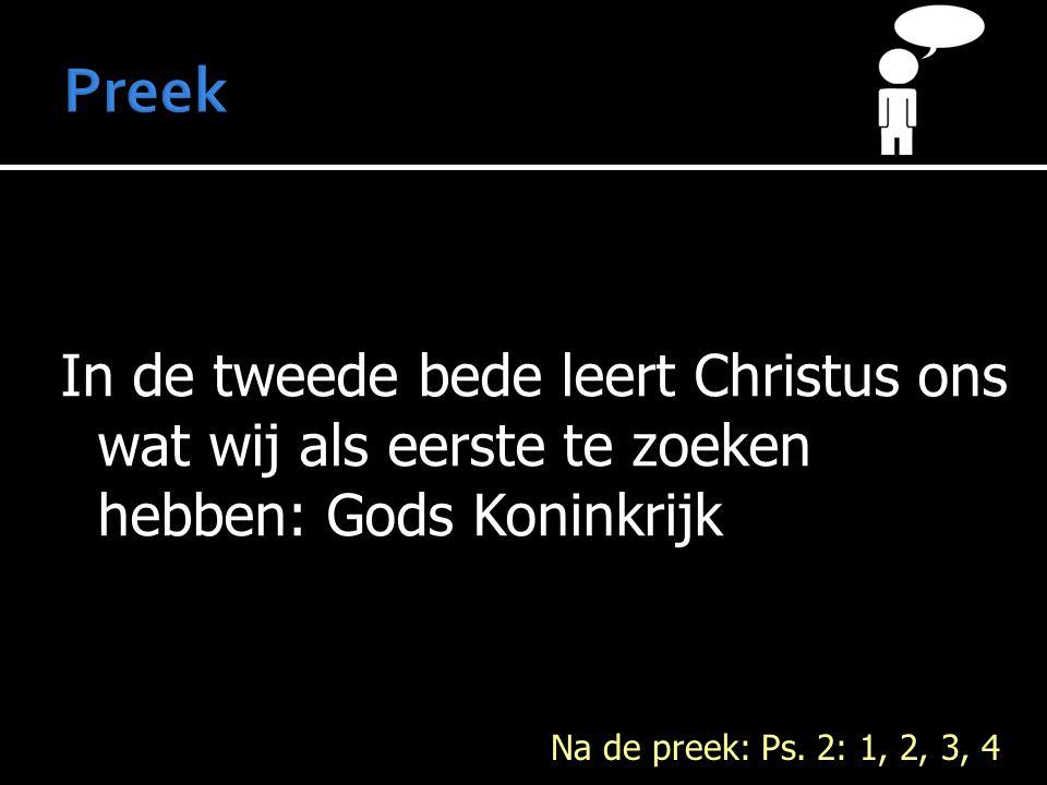 In de tweede bede leert Christus ons wat wij als eerste te zoeken hebben: Gods Koninkrijk Na de preek: Ps. 2: 1, 2, 3, 4