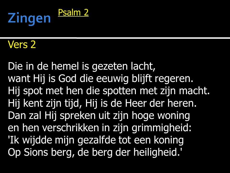 Vers 2 Die in de hemel is gezeten lacht, want Hij is God die eeuwig blijft regeren. Hij spot met hen die spotten met zijn macht. Hij kent zijn tijd, H