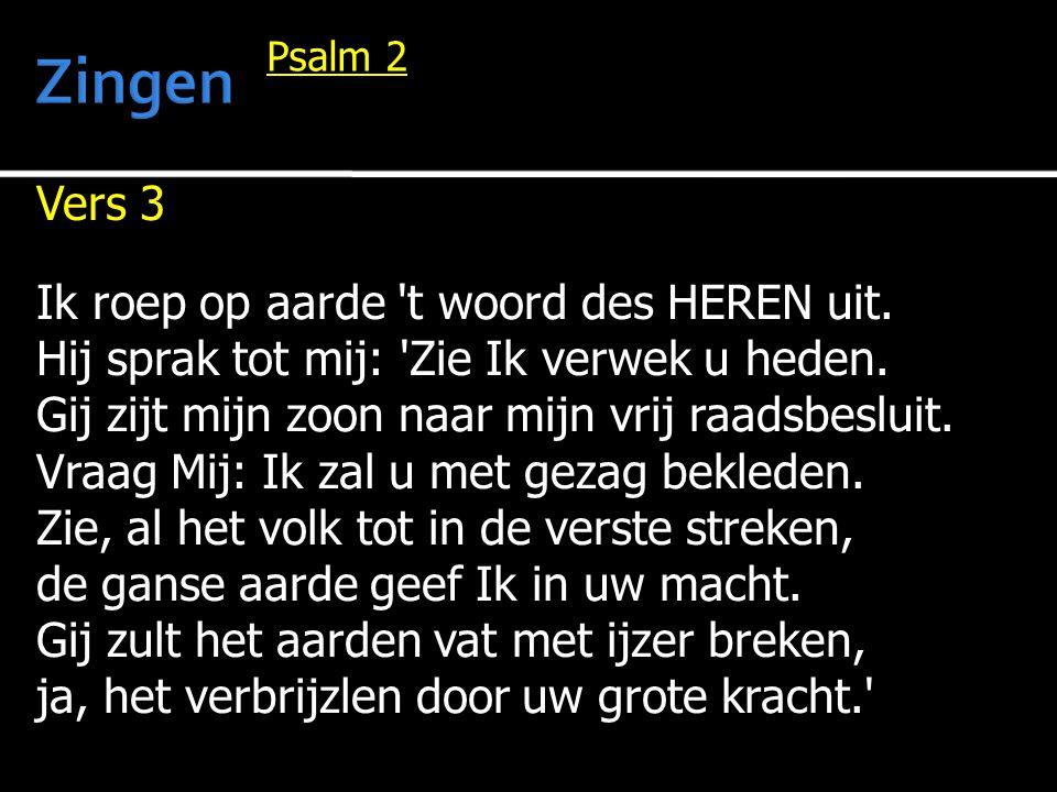 Vers 3 Ik roep op aarde 't woord des HEREN uit. Hij sprak tot mij: 'Zie Ik verwek u heden. Gij zijt mijn zoon naar mijn vrij raadsbesluit. Vraag Mij: