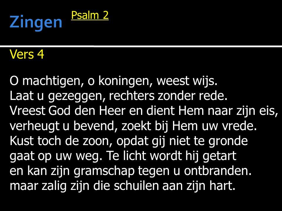 Vers 4 O machtigen, o koningen, weest wijs. Laat u gezeggen, rechters zonder rede. Vreest God den Heer en dient Hem naar zijn eis, verheugt u bevend,