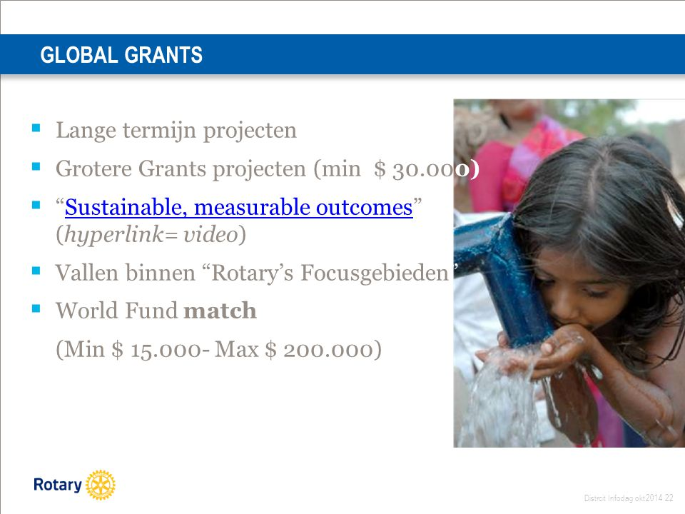 "Distrcit Infodag okt 2014 22 GLOBAL GRANTS  Lange termijn projecten  Grotere Grants projecten (min $ 30.000)  ""Sustainable, measurable outcomes"" (h"