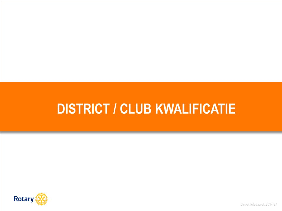 Distrcit Infodag okt 2014 27 DISTRICT / CLUB KWALIFICATIE