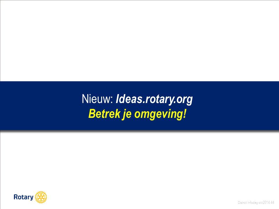 Distrcit Infodag okt 2014 44 Nieuw: Ideas.rotary.org Betrek je omgeving!