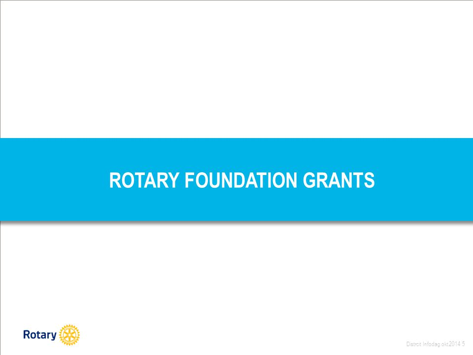 Distrcit Infodag okt 2014 5 ROTARY FOUNDATION GRANTS