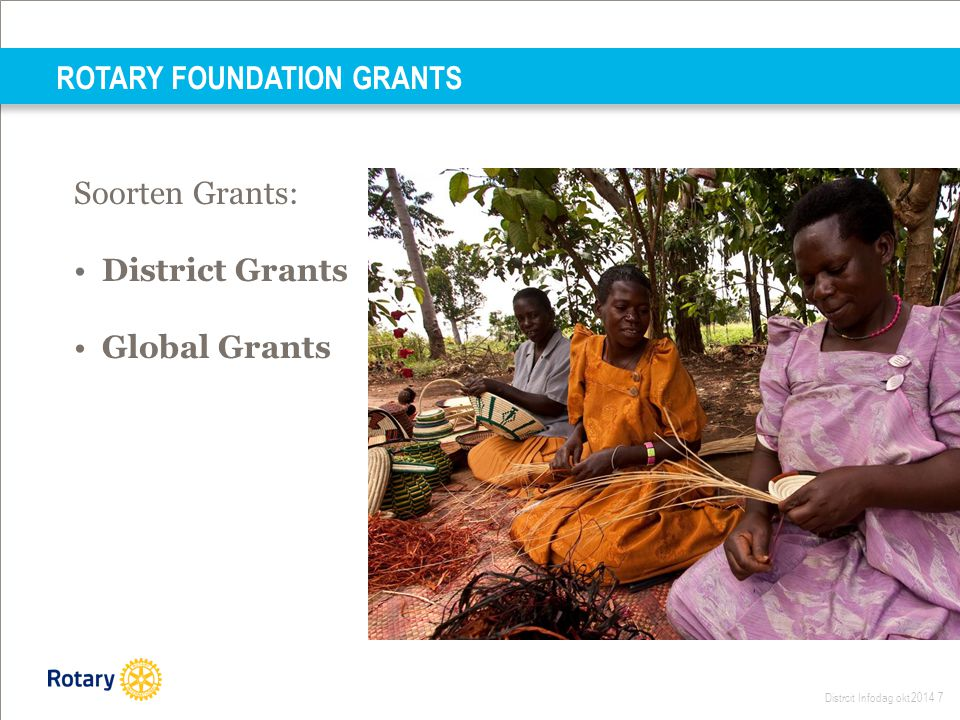 Distrcit Infodag okt 2014 7 Soorten Grants: District Grants Global Grants ROTARY FOUNDATION GRANTS