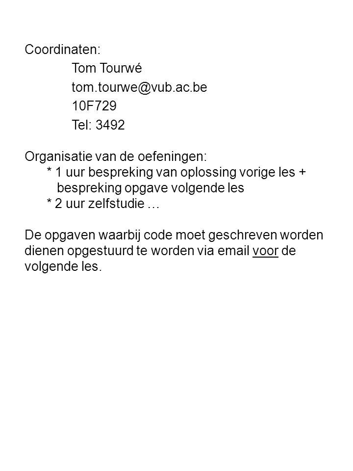 Coordinaten: Tom Tourwé tom.tourwe@vub.ac.be 10F729 Tel: 3492 Organisatie van de oefeningen: * 1 uur bespreking van oplossing vorige les + bespreking opgave volgende les * 2 uur zelfstudie … De opgaven waarbij code moet geschreven worden dienen opgestuurd te worden via email voor de volgende les.