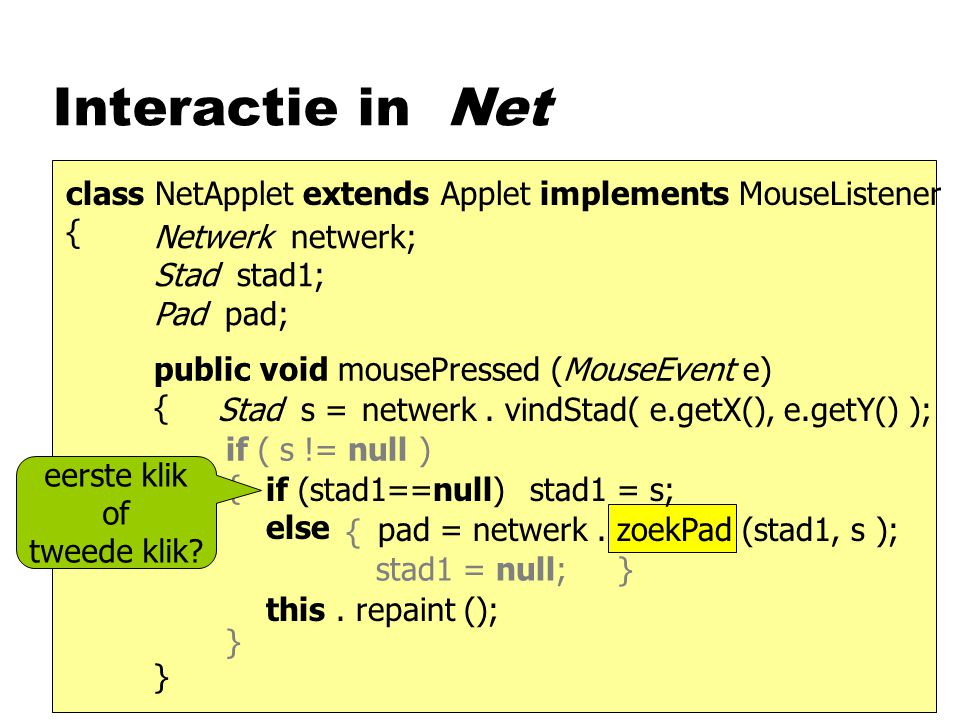 Interactie in Net class NetApplet extends Applet implements MouseListener { Netwerk netwerk; Stad stad1; Pad pad; public void mousePressed (MouseEvent e) { } e.getX(), e.getY()netwerk.