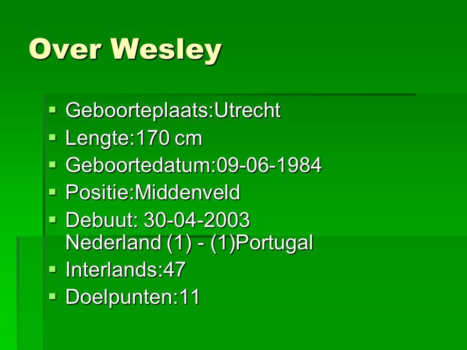 Over Wesley  Geboorteplaats:Utrecht  Lengte:170 cm  Geboortedatum:09-06-1984  Positie:Middenveld  Debuut: 30-04-2003 Nederland (1) - (1)Portugal