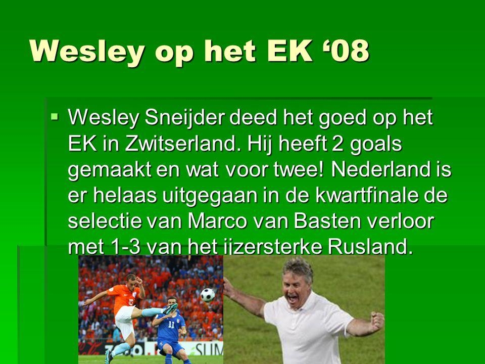 Wesley op het EK '08  Wesley Sneijder deed het goed op het EK in Zwitserland. Hij heeft 2 goals gemaakt en wat voor twee! Nederland is er helaas uitg
