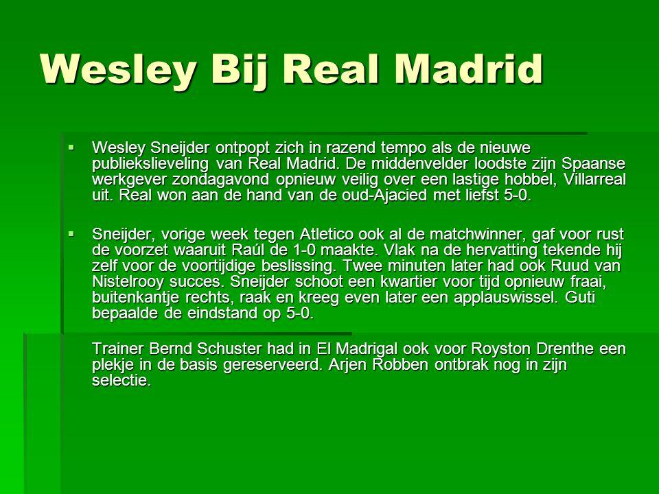 Wesley Bij Real Madrid  Wesley Sneijder ontpopt zich in razend tempo als de nieuwe publiekslieveling van Real Madrid. De middenvelder loodste zijn Sp