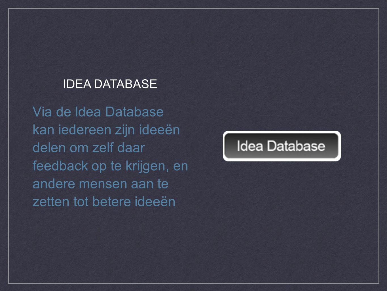 Via de Idea Database kan iedereen zijn ideeën delen om zelf daar feedback op te krijgen, en andere mensen aan te zetten tot betere ideeën IDEA DATABASE
