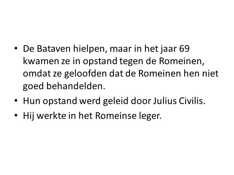 De Bataven hielpen, maar in het jaar 69 kwamen ze in opstand tegen de Romeinen, omdat ze geloofden dat de Romeinen hen niet goed behandelden. Hun opst