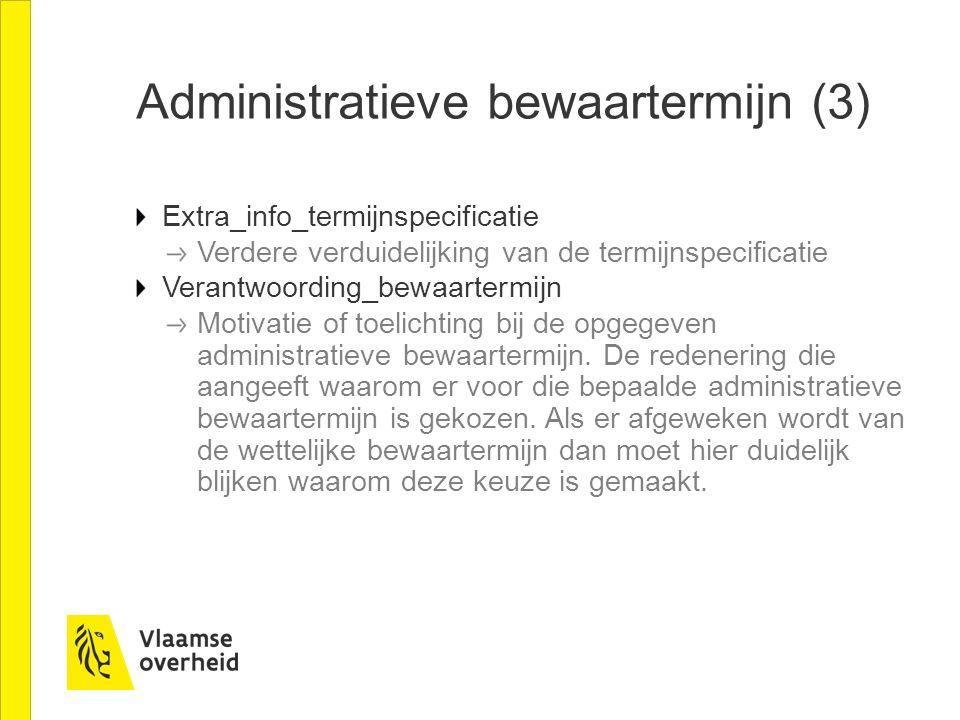 Administratieve bewaartermijn (3) Extra_info_termijnspecificatie Verdere verduidelijking van de termijnspecificatie Verantwoording_bewaartermijn Motivatie of toelichting bij de opgegeven administratieve bewaartermijn.