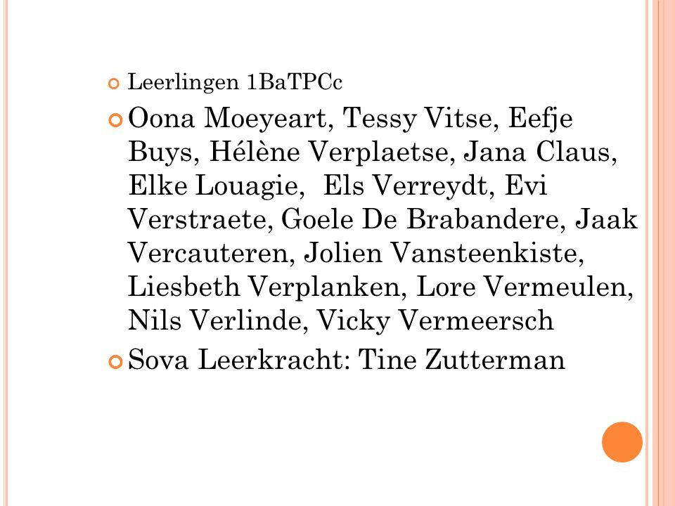 Leerlingen 1BaTPCc Oona Moeyeart, Tessy Vitse, Eefje Buys, Hélène Verplaetse, Jana Claus, Elke Louagie, Els Verreydt, Evi Verstraete, Goele De Brabandere, Jaak Vercauteren, Jolien Vansteenkiste, Liesbeth Verplanken, Lore Vermeulen, Nils Verlinde, Vicky Vermeersch Sova Leerkracht: Tine Zutterman