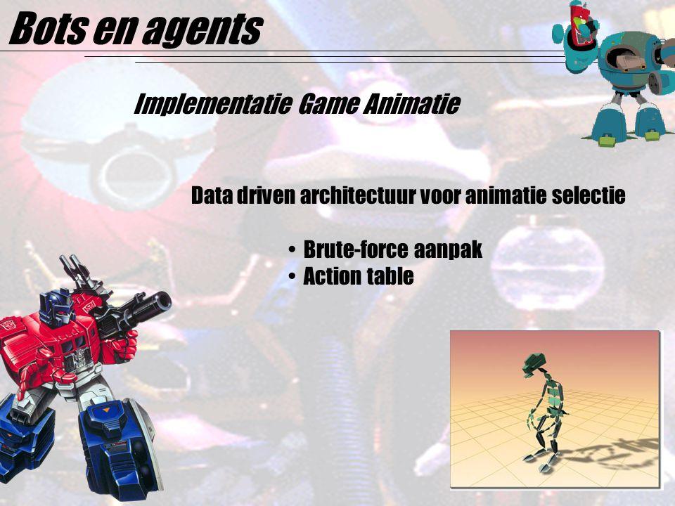 Bots en agents Implementatie Game Animatie Data driven architectuur voor animatie selectie Brute-force aanpak Action table